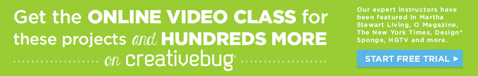 Get the online video class for these projects and hundreds more on Creativebug – START FREE TRIAL